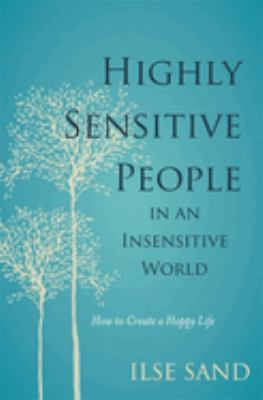 Highly sensitive people : in an insensitive world : how to create a happy life