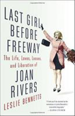 Last girl before freeway : the life, loves, losses, and liberation of Joan Rivers / Leslie Bennetts.