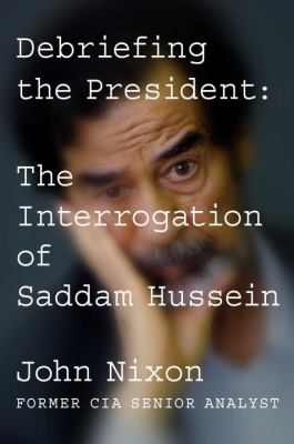 Debriefing the President : the interrogation of Saddam Hussein / John Nixon.