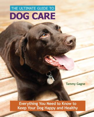 The ultimate guide to dog care : everything you need to know to keep your dog happy and healthy