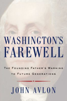 Washington's Farewell : the Founding Father's Warning to Future Generations