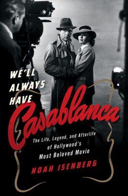 We'll always have Casablanca : the life, legend, and afterlife of Hollywood's most beloved movie / Noah Isenberg.