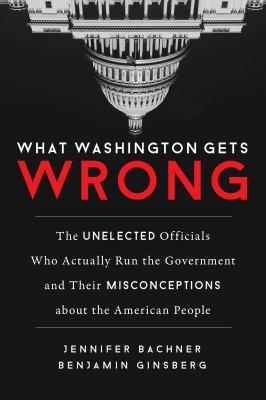 What Washington gets wrong : the unelected officials who actually run the government and their misconceptions about the American people