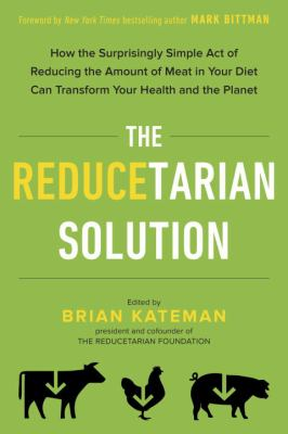The reducetarian solution : how the surprisingly simple act of reducing the amount of meat in your diet can transform your health and the planet
