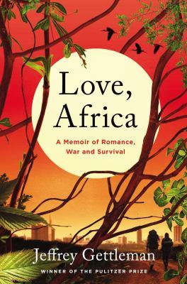 Love, Africa : a memoir of romance, love, and survival / Jeffrey Gettleman.