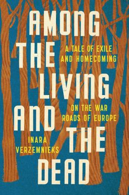Among the living and the dead : a tale of exile and homecoming on the war roads of Europe / Inara Verzemnieks.