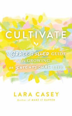 Cultivate : A Grace-Filled Guide to Growing an Intentional Life.