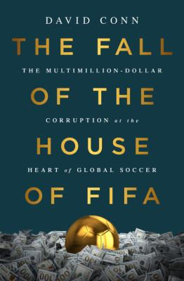 The fall of the house of FIFA : the multimillion-dollar corruption at the heart of global soccer / David Conn.