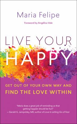 Live your happy : get out of your own way and find the love within