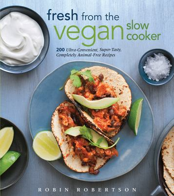 Fresh from the vegan slow cooker : 200 ultra-convenient, super-tasty, completely animal-free recipes
