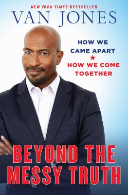 Beyond the messy truth : how we came apart, how we come together