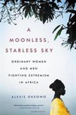 A moonless, starless sky : ordinary women and men fighting extremism in Africa / Alexis Okeowo.