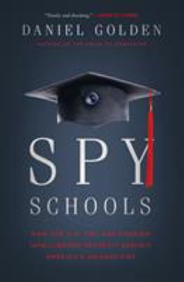 Spy schools : how the CIA, FBI, and foreign intelligence secretly exploit America's universities / Daniel Golden.