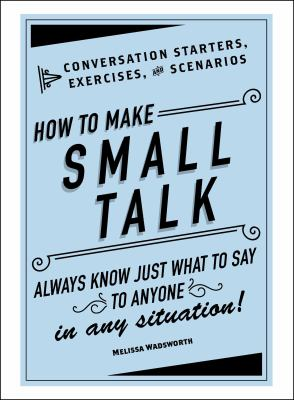 How to make small talk : conversation starters, exercises, and scenarios : always know just what to say to anyone in any situation!