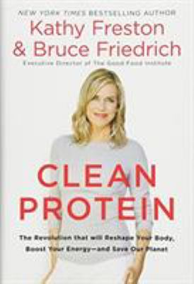 Clean protein : the revolution that will reshape your body, boost your energy--and save our planet / Kathy Freston and Bruce Friedrich.