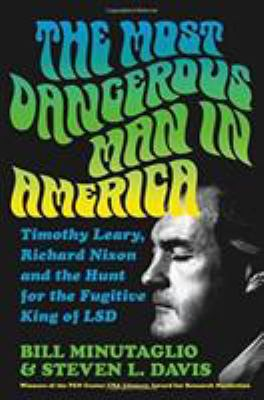 The most dangerous man in America : Timothy Leary, Richard Nixon and the hunt for the fugitive king of LSD / Bill Minutaglio and Steven L. Davis.