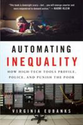 Automating inequality : how high-tech tools profile, police and punish the poor