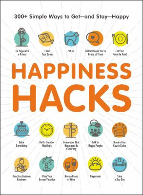 Happiness hacks : 300+ simple ways to get--and stay--happy.
