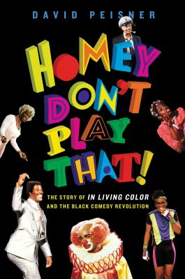 Homey don't play that! : the story of In Living Color and the black comedy revolution / David Peisner.