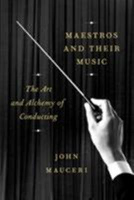 Maestros and their music : the art and alchemy of conducting