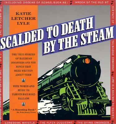 Scalded to death by the steam : authentic stories of railroad disasters and the ballads that were written about them