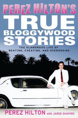 Perez Hilton's true bloggywood stories : the glamorous life of beating, cheating, and overdosing