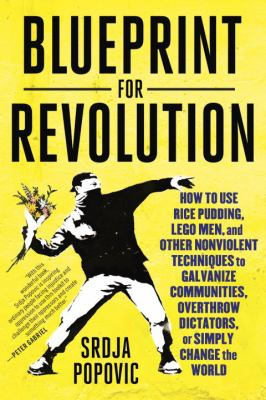 Blueprint for revolution : how to use rice pudding, Lego men, and other nonviolent techniques to galvanize communities, overthrow dictators, or simply change the world