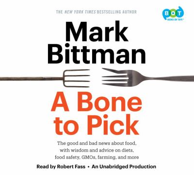 A bone to pick : the good and bad news about food, with wisdom and advice on diets, food safety, GMOs, farming, and more