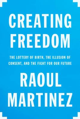 Creating freedom : the lottery of birth, the illusion of consent, and the fight for our future