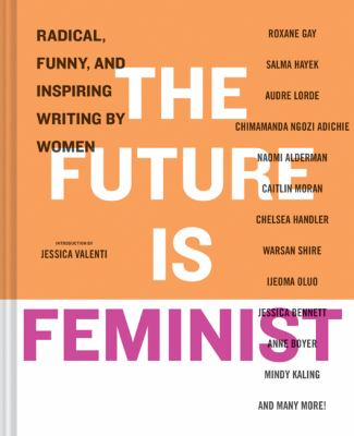 The future is feminist : radical, funny, and inspiring writing by women