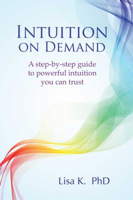 Intuition on demand : a step-by-step guide to powerful intuition you can trust