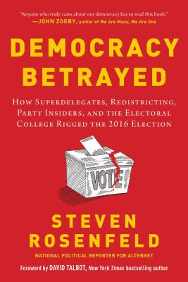 Democracy betrayed : how superdelegates, redistricting, party insiders, and the Electoral College rigged the 2016 election