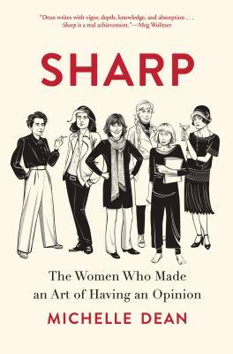 Sharp : the women who made an art of having an opinion / Michelle Dean.
