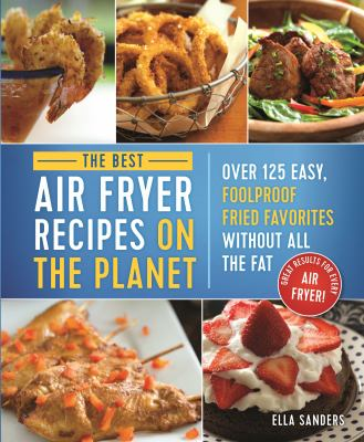 The best air fryer recipes on the planet : over 125 easy, foolproof fried favorites without all the fat