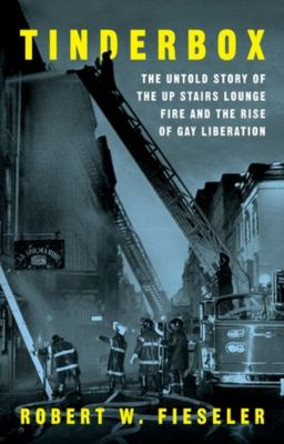Tinderbox : the untold story of the Up Stairs Lounge fire and the rise of gay liberation / Robert W. Fieseler.