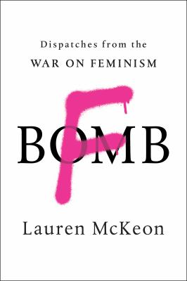 F-bomb : dispatches from the war on feminism