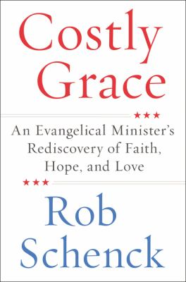 Costly grace : an evangelical minister's rediscovery of faith, hope and love / Robert Schenck.