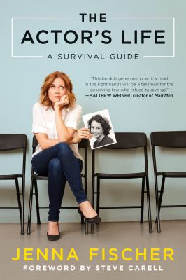 The actor's life : a survival guide / Jenna Fischer ; foreword by Steve Carell.