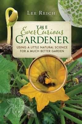 The ever curious gardener : using a little natural science for a much better garden