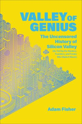 Valley of genius : the uncensored history of Silicon Valley, as told by the hackers, founders, and freaks who made it boom