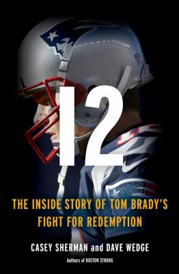 12 : the inside story of Tom Brady's fight for redemption