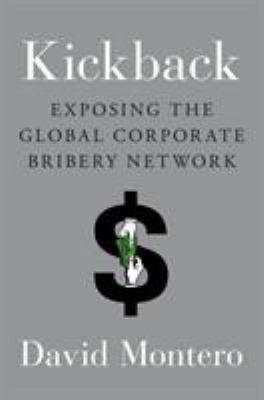 Kickback : exposing the global corporate bribery network / David Montero.