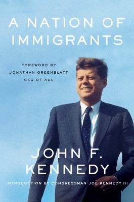 A nation of immigrants / John F. Kennedy ; introduction by Congressman Joe Kennedy III ; foreword by Jonathan Greenblatt.
