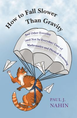 How to fall slower than gravity : and other everyday (and not so everyday) uses of mathematics and physical reasoning