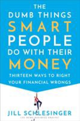 The dumb things smart people do with their money : thirteen ways to right your financial wrongs / Jill Schlesinger.