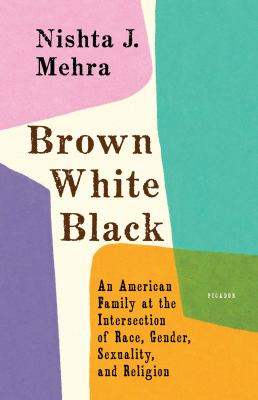 Brown, white, black : an American family at the intersection of race, gender, sexuality, and religion / Nishta J. Mehra.
