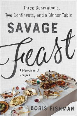 Savage feast : three generations, two continents, and a dinner table (a memoir with recipes)