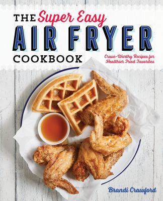 The super easy air fryer cookbook : crave-worthy recipes for healthier fried favorites