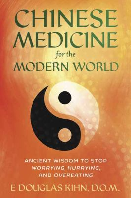 Chinese medicine for the modern world : ancient wisdom to stop worrying, hurrying, and overeating