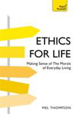 Ethics for life : making sense of the morals of everyday living